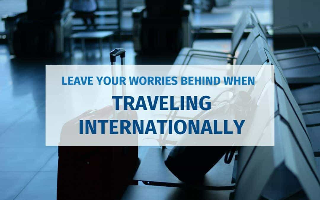 Leave Your Worries Behind When Traveling Internationally
